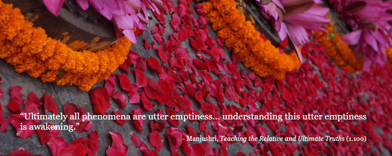 """Ultimately all phenomena are utter emptiness… understanding this utter emptiness is awakening."" - Manjushri, Teaching the Relative and Ultimate Truths"